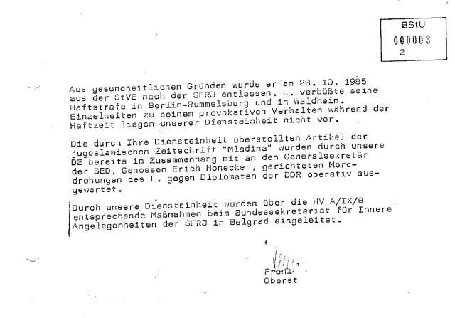 Einzelheiten seines provokativen Verhaltens während der Haftzeit liegen unserer Diensteinheit nicht vor. / Durch unsere Diensteinheit wurden über die HVA/IX/B entsprechende Maßnahmen beim Bundessekretariat für Innere Angelegenheiten des SFRJ in Belgrad eingeleitet.