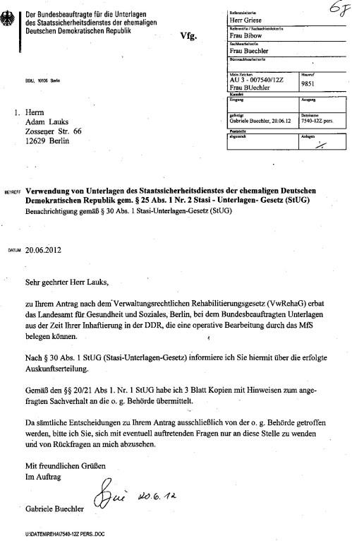 Sehr geehrter Herr Lauks, zu Ihrem Antrag nach dem Verwaltungsrechtlichen Rehabilitierungsgesetz ( VwRehaG erbat das Landesamt für Gesundheit und Soziales, Berlin beim Bundesbeauftragten Unterlagen aus der Zeit ihrer Inhaftierung in der DDR, die eine Operative Bearbeitung durch das MfS belegen können.