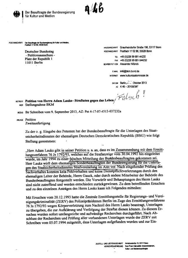 """BKM  zitiert die Stellungnahme des BStU vom 1.10 . die am 4.10.13( im Verlauf der Anlagen) """"Herr Lauks Adam Lauks gibt in seiner Petition u.a. an, dass es im Zusammenhang mit dem Ermittlungsverfahren 76 Js 1792/93, welches auf die Strafanzeige vom 30.4.1992 hin eingeleitet wurde, im Jahr  1994 ( 5.7.94 ! Siehe Anlage A6 S.1-3), zu einer falschen Mitteilung der Behörde  des Bundesbeauftragzten gekommen sei. Herr Lauks wirft dem ehemaligen Sonderbeauftragten der Bundesregierung für die Unterlagen des Staatssicherheitsdienstes Strafvereitelung im Amt vor ( durch Urkundenunterdrückung -A.L.). Nach eingehender ( ??? welcher BV wurde darauf eröffnet !?? - keiner  !? oder ist 001488/92Z gemeint!? -Klärungsbedarf )Prüfung des Sachverhaltes konnten kein Fehlverhalten und keine Dienstpflichtverletzungen durch den ehemaligen Leiter der Behörde Herrn Gauck, oder durch andere Mitarbeiter der Behörde des Bundesbeauftragten festgestellt werden."""
