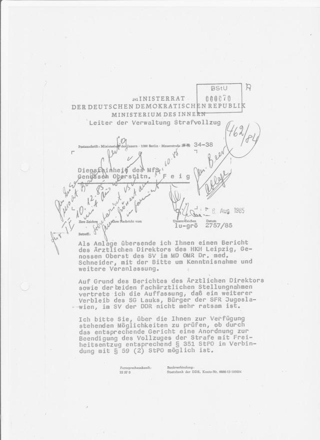 Leiter der Verwaltung Strafvollzug Generalmajor Lustik an die STASI HA VII/8 (unter Druck geraten): Auf Grund des Berichtes des Ärztlichen Direktors sowie der beiden fachärztlichen Stellungnahmen vertrete ich die Auffassung, daß ein weiterer Verbleib des SG Lauks, Bürger der SFR Jugoslawien, im SV der DDR nicht mehr ratsam ist.