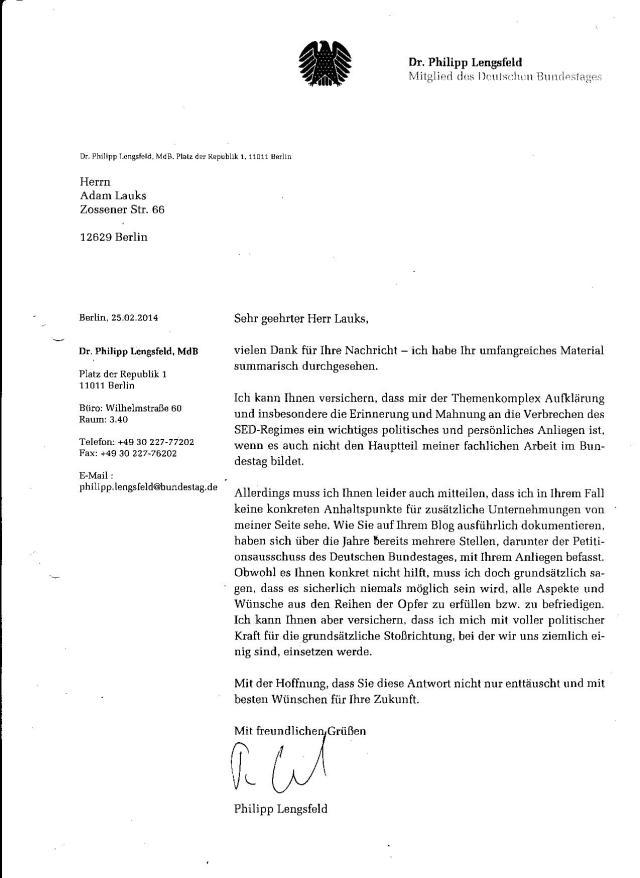 Das hörte  sich gut an: Sehgeehrterv HerrvLauks. vielen Dank für Ihre Nachricht - ich habebIhr umfangreiches Material summarisch durchgesehen. Ich kann Ihnen versichern, dass mir der Themenkomplex Aufklärung und insbesondere die Erinnerung und Mahnung an die Verbrechen des SED-Regimes ein wichtiges politisches Anliegen ist, wenn es auch nicht Hauptteil meiner fachlichen Arbeit im Bundestag bildet !