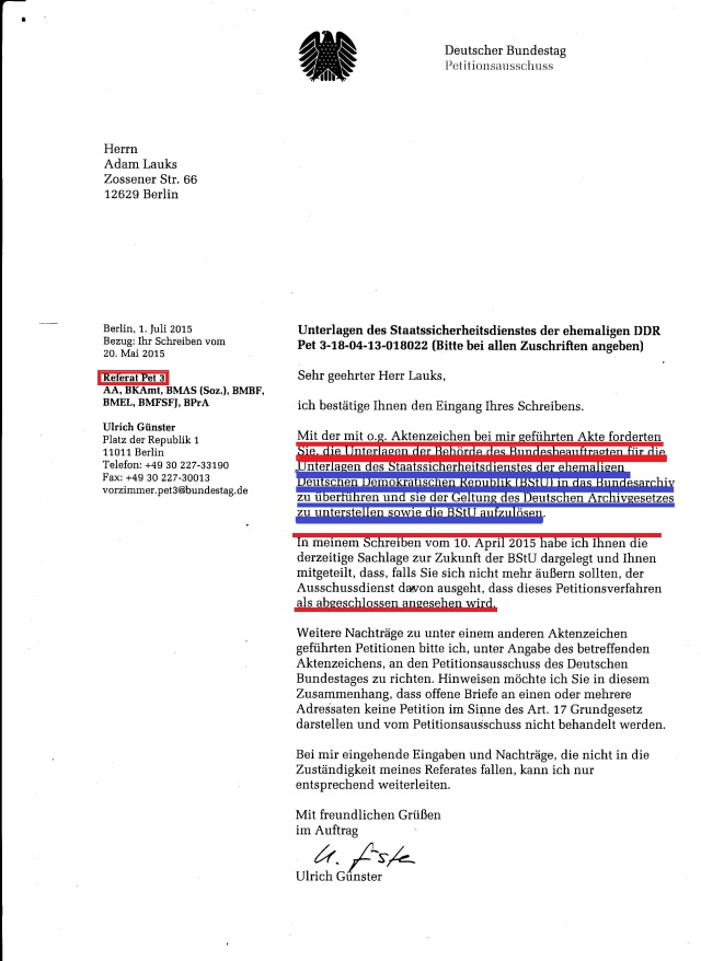 Das Schreiben dem Petitionsausschuss aus dem Amt des Bunbdestagspräsidenten Lammert zugeleitet wurde ist merkwürdig; es war eigentlich an die Expertenkommission des Deutschen Bundestages für doe Zukungf der BStU gedacht. Vonn Herrn Ulrich Günster erwarte ich seit Monaten zugesicherten und bestätigten Eingang der 2.Petitions des Bundestagspräsidenten Prof. Dr. Lammert vom 13.2.2015 !??