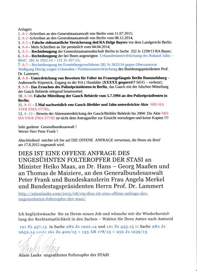 Abschließend möchte ich Sie auf DIE OFFENE ANFRAGE verweisen, die Ihnen als Brief am 17.8.2015 postalisch zugesandt wird zur Kenntnisnahme und evtl. weitere Verwendung bei der Wiederherstellung der Rechtsstaatlichkeit in den drei Fällen von offensichlichen Rechtsbeugung , die wegen Weisungen von unbekannter Stelle durch den Generalbundesanwalt Range und Staatsanwaltschaft und Generalstaatsanwaltschaft Berlin, womöglich auch durch das Landgericht Berlin begangen wurden.
