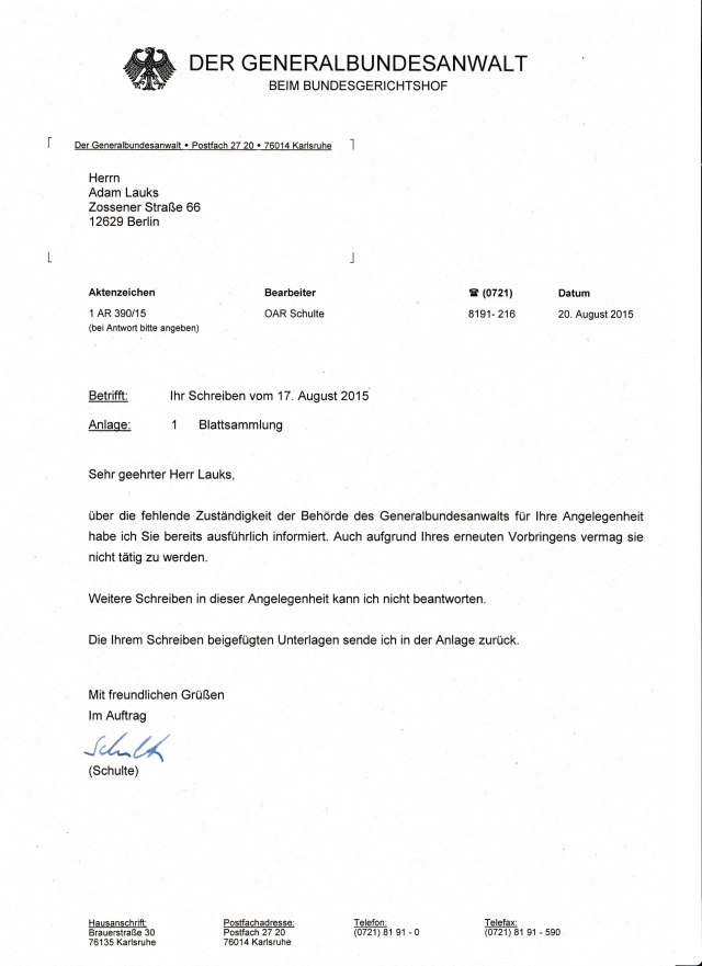 Oberamtsrat Schulte soll Meine am 17.8.2015 eingegangene Beschwerde binen 3 Tage auf Verketzung der Rechtsstaatluchkeit geprüft haben. und hat anschließend das gleiceg Blatt genommen dass er mir schon unter Heneralbundesanwalt Harald Range geschickt hatte als ich meine Strafanzeigen gegen Wolfgamg Dierig u.a. aus dem Petitionsauschuss des Deutechen Bundestages und Roland Jahn Leiter der BStU direkt beim Generalbundesanwalt Harald Range gestellt hatte. ( Verschleierungder danach eingetretene Rechtsbeugung in der Gerneralstaatsanwaltschaft un Staatsanwaltschaft Berlin )